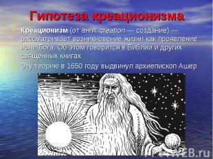 Креационизм (от англ. creation — создание) — рассматривает возникновение жизни к