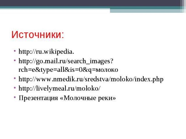 http://ru.wikipedia. http://ru.wikipedia. http://go.mail.ru/search_images?rch=e&type=all&is=0&q=молоко http://www.nmedik.ru/sredstva/moloko/index.php http://livelymeal.ru/moloko/ Презентация «Молочные реки»