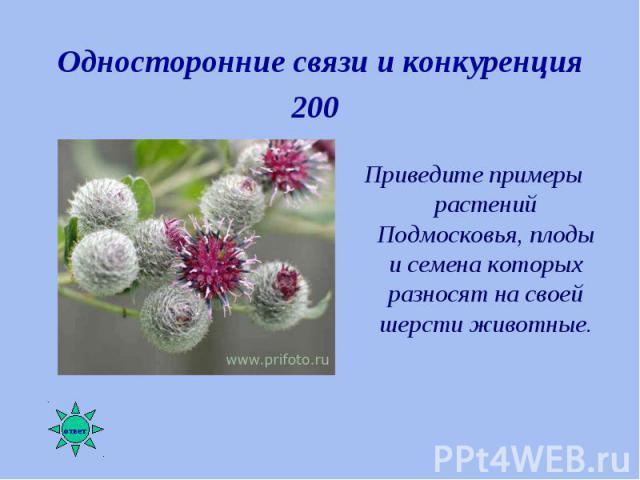 Приведите примеры растений Подмосковья, плоды и семена которых разносят на своей шерсти животные. Приведите примеры растений Подмосковья, плоды и семена которых разносят на своей шерсти животные.