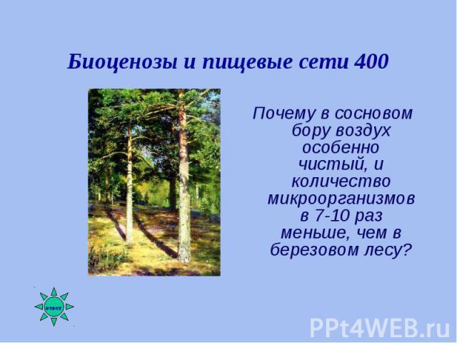 Почему в сосновом бору воздух особенно чистый, и количество микроорганизмов в 7-10 раз меньше, чем в березовом лесу? Почему в сосновом бору воздух особенно чистый, и количество микроорганизмов в 7-10 раз меньше, чем в березовом лесу?