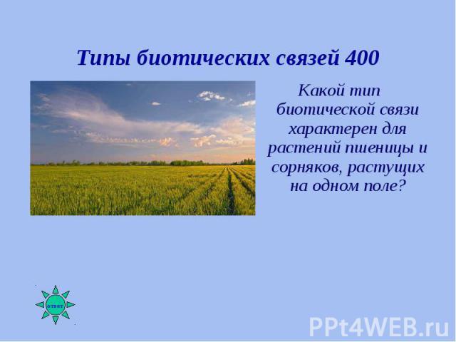 Какой тип биотической связи характерен для растений пшеницы и сорняков, растущих на одном поле? Какой тип биотической связи характерен для растений пшеницы и сорняков, растущих на одном поле?
