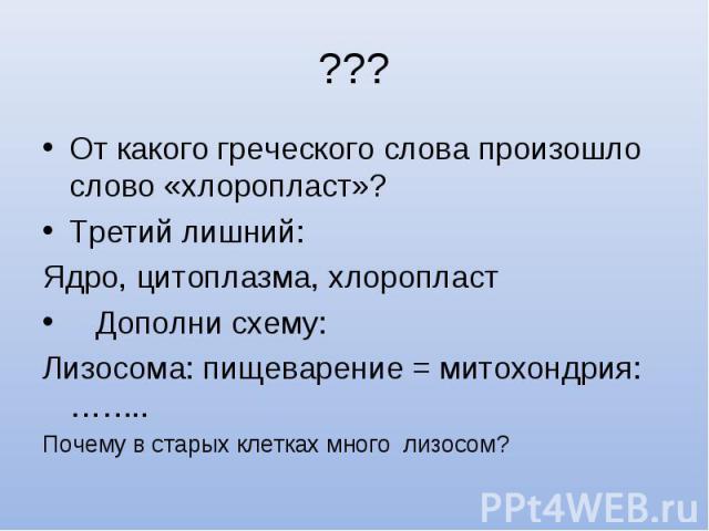 От какого греческого слова произошло слово «хлоропласт»? От какого греческого слова произошло слово «хлоропласт»? Третий лишний: Ядро, цитоплазма, хлоропласт Дополни схему: Лизосома: пищеварение = митохондрия: …….. Почему в старых клетках много лизосом?