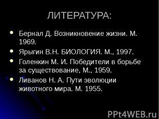 ЛИТЕРАТУРА: Бернал Д. Возникновение жизни. М. 1969. Ярыгин В.Н. БИОЛОГИЯ. М., 19