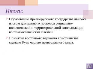 Итоги: Образование Древнерусского государства явилось итогом длительного процесс