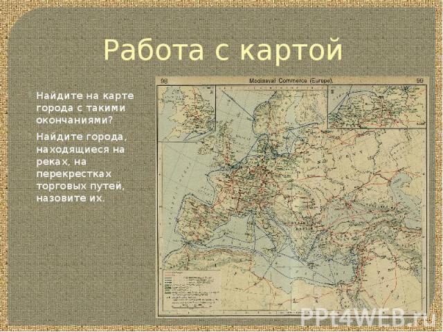 Работа с картой Найдите на карте города с такими окончаниями? Найдите города, находящиеся на реках, на перекрестках торговых путей, назовите их.