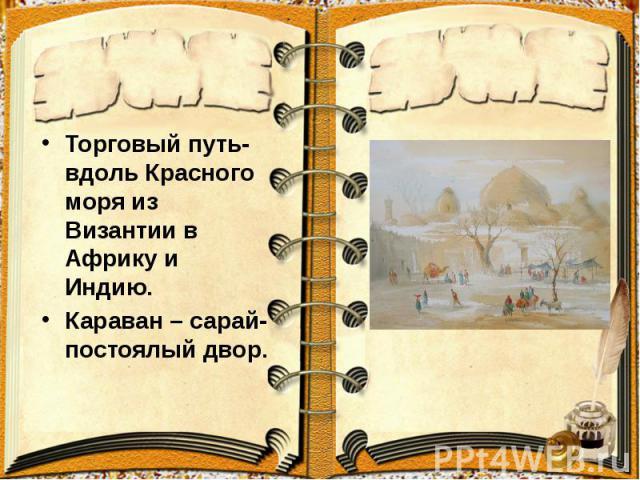 Торговый путь- вдоль Красного моря из Византии в Африку и Индию. Торговый путь- вдоль Красного моря из Византии в Африку и Индию. Караван – сарай-постоялый двор.