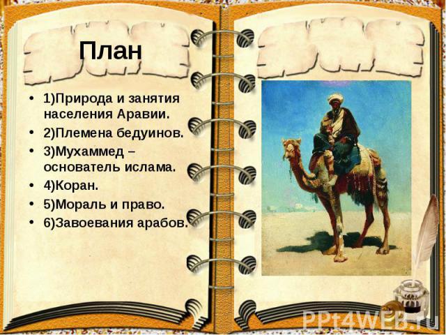 План 1)Природа и занятия населения Аравии. 2)Племена бедуинов. 3)Мухаммед –основатель ислама. 4)Коран. 5)Мораль и право. 6)Завоевания арабов.