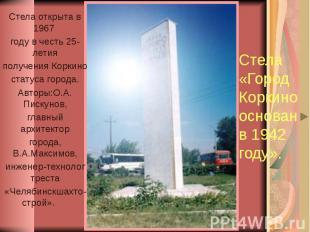 Стела «Город Коркино основан в 1942 году». Стела открыта в 1967 году в честь 25-