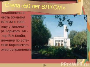 Стела «50 лет ВЛКСМ» Установлена в честь 50-летия ВЛКСМ в 1968 году у кинотеат -