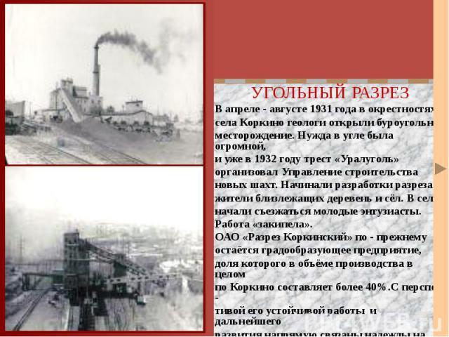 УГОЛЬНЫЙ РАЗРЕЗ УГОЛЬНЫЙ РАЗРЕЗ В апреле - августе 1931 года в окрестностях села Коркино геологи открыли буроугольное месторождение. Нужда в угле была огромной, и уже в 1932 году трест «Уралуголь» организовал Управление строительства новых шахт. Нач…