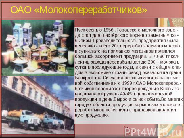 ОАО «Молокопереработчиков» Пуск осенью 1956г. Городского молочного заво - да стал для шахтёрского Коркино заметным со - бытием.Производительность предприятия была невелика - всего 20т перерабатываемого молока в сутки,зато на прилавках магазинов появ…