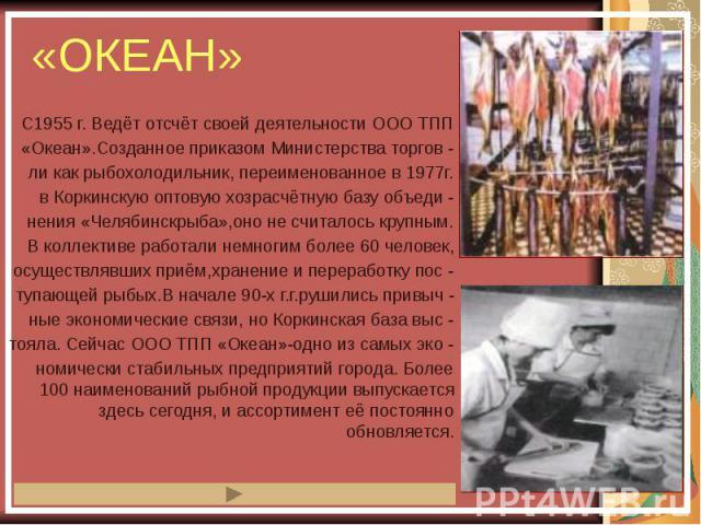 «ОКЕАН» С1955 г. Ведёт отсчёт своей деятельности ООО ТПП «Океан».Созданное приказом Министерства торгов - ли как рыбохолодильник, переименованное в 1977г. в Коркинскую оптовую хозрасчётную базу объеди - нения «Челябинскрыба»,оно не считалось крупным…