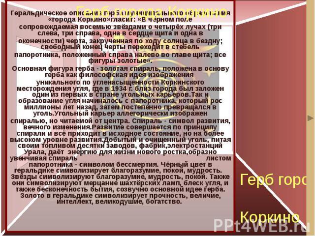 Герб города Коркино Геральдическое описание герба муниципального образования «города Коркино»гласит: «В чёрном поле сопровождаемая восемью звёздами о четырёх лучах (три слева, три справа, одна в сердце щита и одна в оконечности) черта, закрученная п…