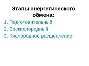 Этапы энергетического обмена: 1. Подготовительный 2. Бескислородный 3. Кислородн
