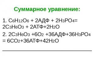Суммарное уравнение: 1. С6Н12О6 + 2АДФ + 2Н3РО4= 2С3Н6О3 + 2АТФ+2Н2О 2. 2С3Н6О3