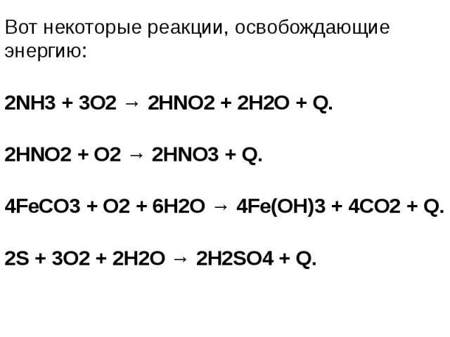 Вот некоторые реакции, освобождающие энергию: Вот некоторые реакции, освобождающие энергию: 2NH3 + 3O2 → 2HNO2 + 2H2O + Q. 2HNO2 + O2 → 2HNO3 + Q. 4FeCO3 + O2 + 6H2O → 4Fe(OH)3 + 4CO2 + Q. 2S + 3O2 + 2H2O → 2H2SO4 + Q.