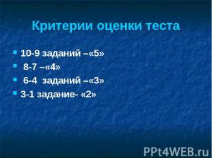 Критерии оценки теста 10-9 заданий –«5» 8-7 –«4» 6-4 заданий –«3» 3-1 задание- «