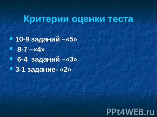 Критерии оценки теста 10-9 заданий –«5» 8-7 –«4» 6-4 заданий –«3» 3-1 задание- «2»
