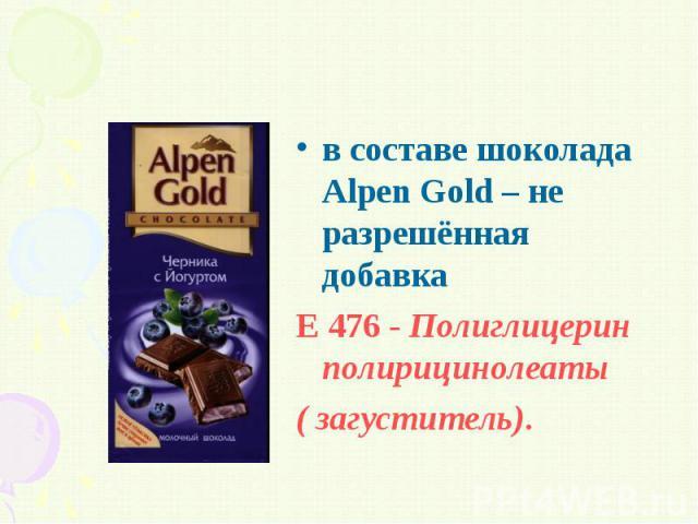 в составе шоколада Alpen Gold – не разрешённая добавка в составе шоколада Alpen Gold – не разрешённая добавка Е 476 - Полиглицерин полирицинолеаты ( загуститель).