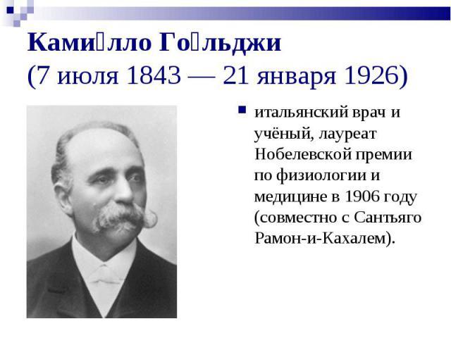 итальянский врач и учёный, лауреат Нобелевской премии по физиологии и медицине в 1906 году (совместно с Сантьяго Рамон-и-Кахалем). итальянский врач и учёный, лауреат Нобелевской премии по физиологии и медицине в 1906 году (совместно с Сантьяго Рамон…