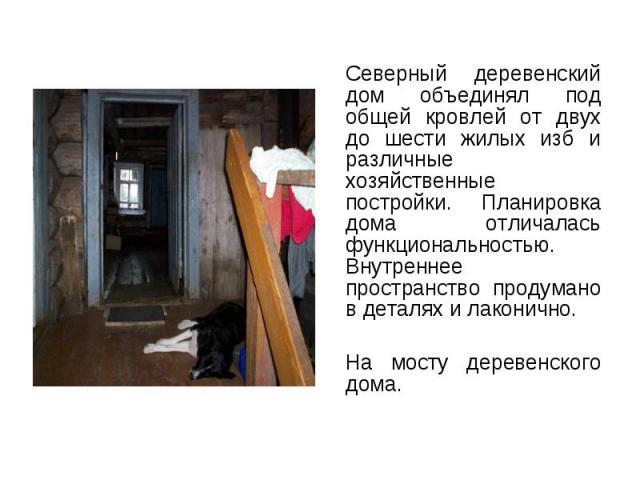 Северный деревенский дом объединял под общей кровлей от двух до шести жилых изб и различные хозяйственные постройки. Планировка дома отличалась функциональностью. Внутреннее пространство продумано в деталях и лаконично. Северный деревенский дом объе…