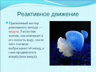 Признанный мастер реактивного метода — медуза. Распустив зонтик, она втягивает в