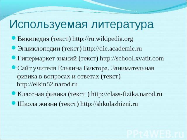 Википедия (текст) http://ru.wikipedia.org Википедия (текст) http://ru.wikipedia.org Энциклопедии (текст) http://dic.academic.ru Гипермаркет знаний (текст) http://school.xvatit.com Сайт учителя Елькина Виктора. Занимательная физика в вопросах и ответ…
