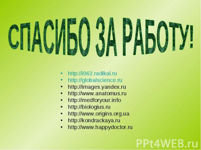 http://i062.radikal.ru http://i062.radikal.ru http://globalscience.ru http://images.yandex.ru http://www.anatomus.ru http://medforyour.info http://biologius.ru http://www.origins.org.ua http://kondrackaya.ru http://www.happydoctor.ru