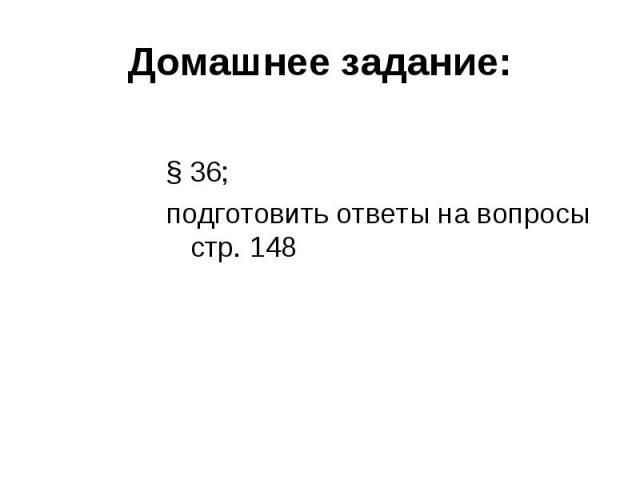 § 36; § 36; подготовить ответы на вопросы стр. 148