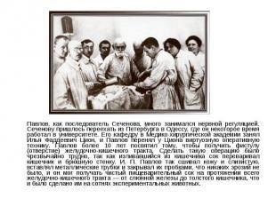 Павлов, как последователь Сеченова, много занимался нервной регуляцией. Сеченову