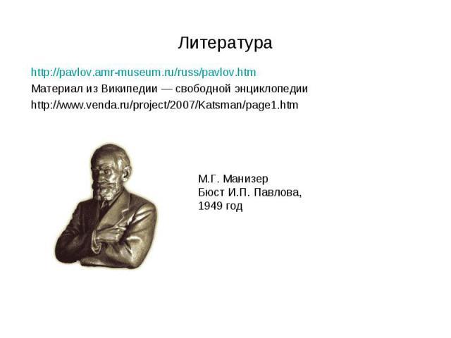 http://pavlov.amr-museum.ru/russ/pavlov.htm http://pavlov.amr-museum.ru/russ/pavlov.htm Материал из Википедии — свободной энциклопедии http://www.venda.ru/project/2007/Katsman/page1.htm