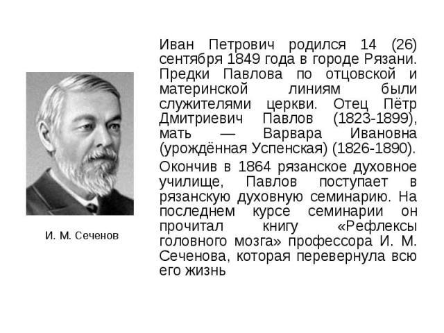 Иван Петрович родился 14 (26) сентября 1849 года в городе Рязани. Предки Павлова по отцовской и материнской линиям были служителями церкви. Отец Пётр Дмитриевич Павлов (1823-1899), мать — Варвара Ивановна (урождённая Успенская) (1826-1890). Иван Пет…
