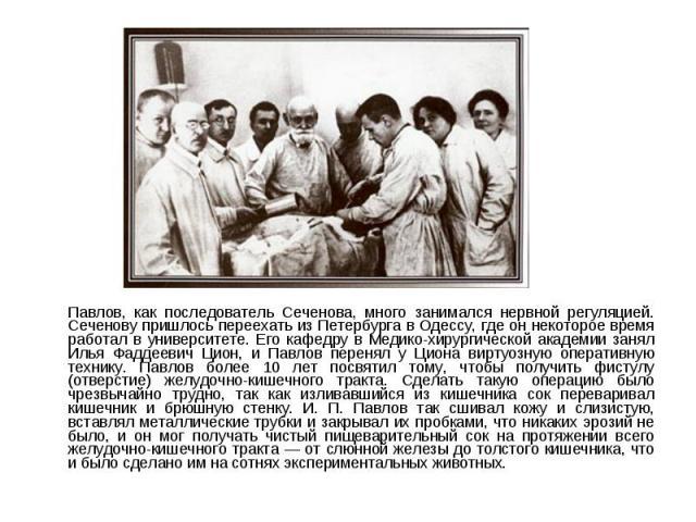 Павлов, как последователь Сеченова, много занимался нервной регуляцией. Сеченову пришлось переехать из Петербурга в Одессу, где он некоторое время работал в университете. Его кафедру в Медико-хирургической академии занял Илья Фаддеевич Цион, и Павло…
