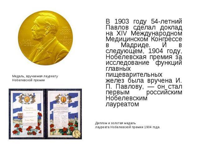 В 1903 году 54-летний Павлов сделал доклад на XIV Международном Медицинском Конгрессе в Мадриде. И в следующем, 1904 году, Нобелевская премия за исследование функций главных пищеварительных желез была вручена И. П. Павлову, — он стал первым российск…