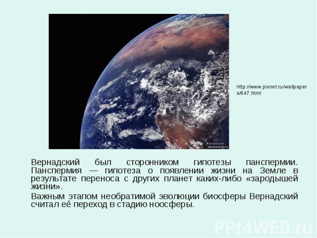 Вернадский был сторонником гипотезы панспермии. Панспермия — гипотеза о появлении жизни на Земле в результате переноса с других планет каких-либо «зародышей жизни». Вернадский был сторонником гипотезы панспермии. Панспермия — гипотеза о появлении жи…