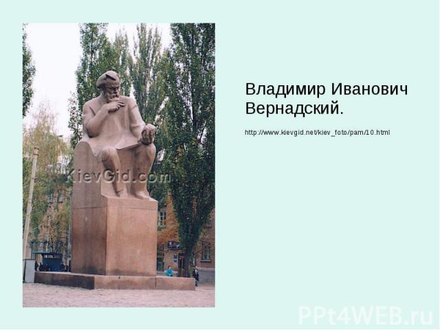 Владимир Иванович Вернадский. Владимир Иванович Вернадский. http://www.kievgid.net/kiev_foto/pam/10.html