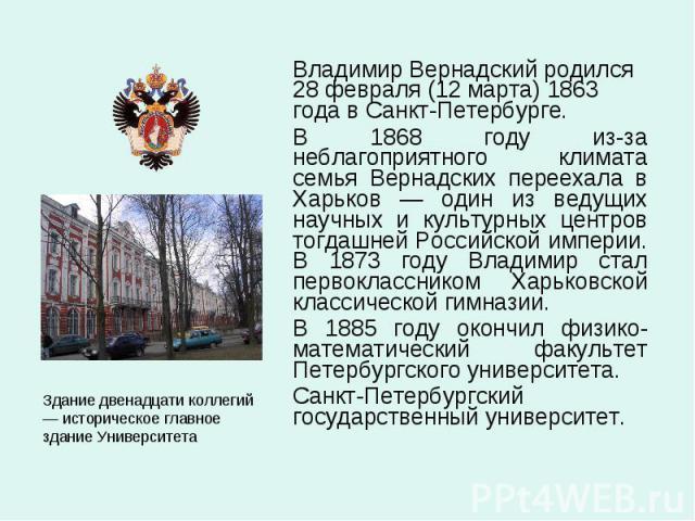 Владимир Вернадский родился 28 февраля (12 марта) 1863 года в Санкт-Петербурге. Владимир Вернадский родился 28 февраля (12 марта) 1863 года в Санкт-Петербурге. В 1868 году из-за неблагоприятного климата семья Вернадских переехала в Харьков — один из…