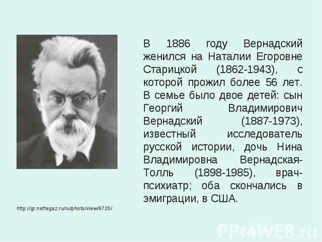 В 1886 году Вернадский женился на Наталии Егоровне Старицкой (1862-1943), с которой прожил более 56 лет. В семье было двое детей: сын Георгий Владимирович Вернадский (1887-1973), известный исследователь русской истории, дочь Нина Владимировна Вернад…