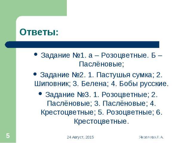 Задание №1. а – Розоцветные. Б – Паслёновые; Задание №1. а – Розоцветные. Б – Паслёновые; Задание №2. 1. Пастушья сумка; 2. Шиповник; 3. Белена; 4. Бобы русские. Задание №3. 1. Розоцветные; 2. Паслёновые; 3. Паслёновые; 4. Крестоцветные; 5. Розоцвет…