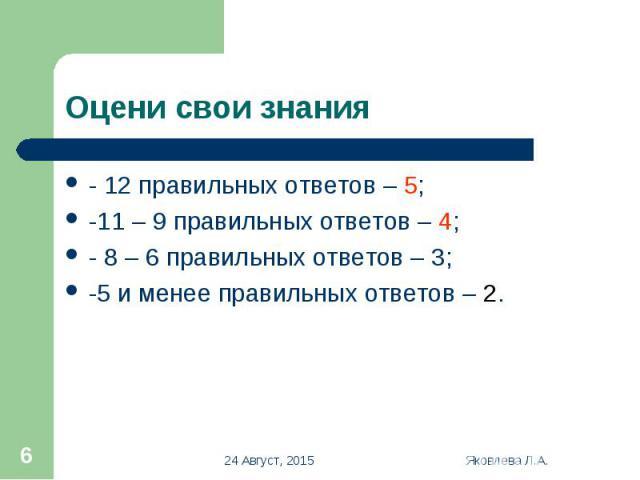 - 12 правильных ответов – 5; - 12 правильных ответов – 5; -11 – 9 правильных ответов – 4; - 8 – 6 правильных ответов – 3; -5 и менее правильных ответов – 2.
