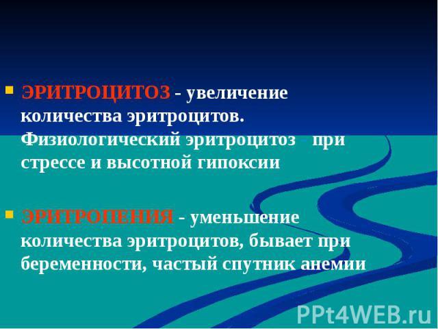 ЭРИТРОЦИТОЗ - увеличение количества эритроцитов. Физиологический эритроцитоз - при стрессе и высотной гипоксии ЭРИТРОЦИТОЗ - увеличение количества эритроцитов. Физиологический эритроцитоз - при стрессе и высотной гипоксии ЭРИТРОПЕНИЯ - уменьшение ко…