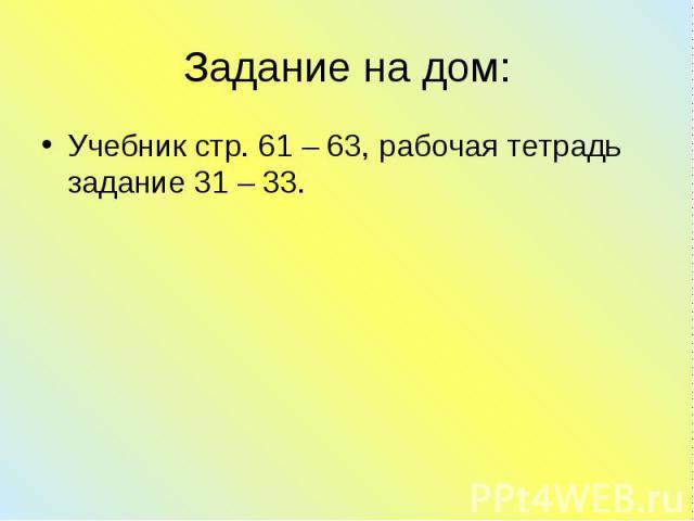 Учебник стр. 61 – 63, рабочая тетрадь задание 31 – 33. Учебник стр. 61 – 63, рабочая тетрадь задание 31 – 33.