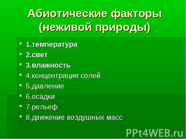 Абиотические факторы (неживой природы) 1.температура 2.свет 3.влажность 4.концентрация солей 5.давление 6.осадки 7.рельеф 8.движение воздушных масс