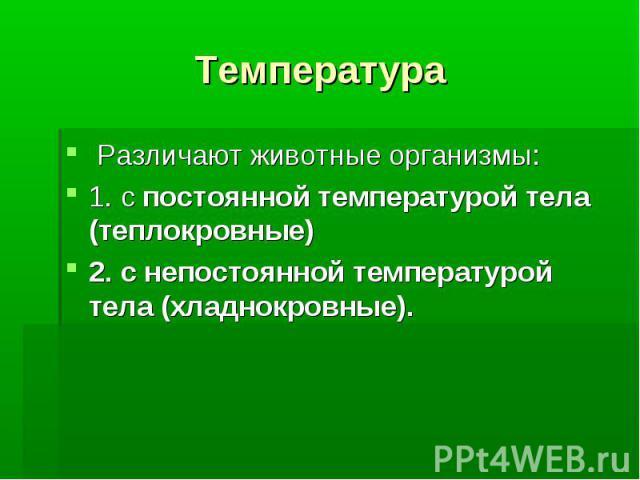 Температура Различают животные организмы: 1. с постоянной температурой тела (теплокровные) 2. с непостоянной температурой тела (хладнокровные).