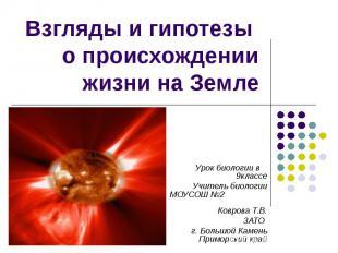 Взгляды и гипотезы о происхождении жизни на Земле Урок биологии в 9классе Учител