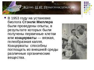 В 1953 году на установке биолога Стэнли Миллера были проведены опыты, в результа