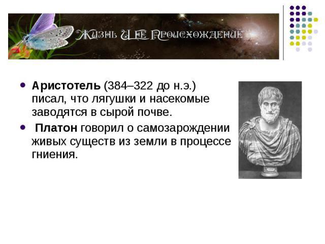Аристотель (384–322 до н.э.) писал, что лягушки и насекомые заводятся в сырой почве. Платон говорил о самозарождении живых существ из земли в процессе гниения.