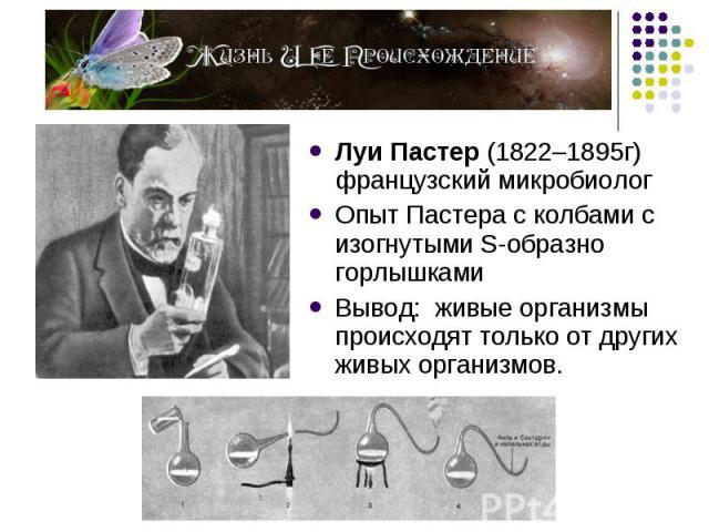 Луи Пастер (1822–1895г) французский микробиолог Луи Пастер (1822–1895г) французский микробиолог Опыт Пастера с колбами с изогнутыми S-образно горлышками Вывод: живые организмы происходят только от других живых организмов.