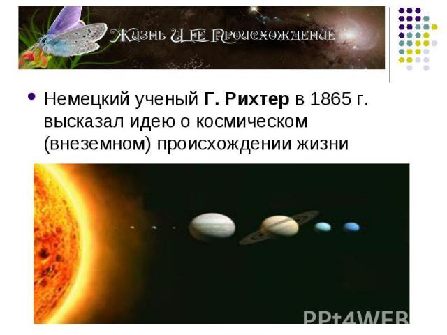 Немецкий ученый Г. Рихтер в 1865 г. высказал идею о космическом (внеземном) происхождении жизни Немецкий ученый Г. Рихтер в 1865 г. высказал идею о космическом (внеземном) происхождении жизни