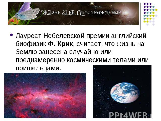 Лауреат Нобелевской премии английский биофизик Ф. Крик, считает, что жизнь на Землю занесена случайно или преднамеренно космическими телами или пришельцами. Лауреат Нобелевской премии английский биофизик Ф. Крик, считает, что жизнь на Землю занесена…